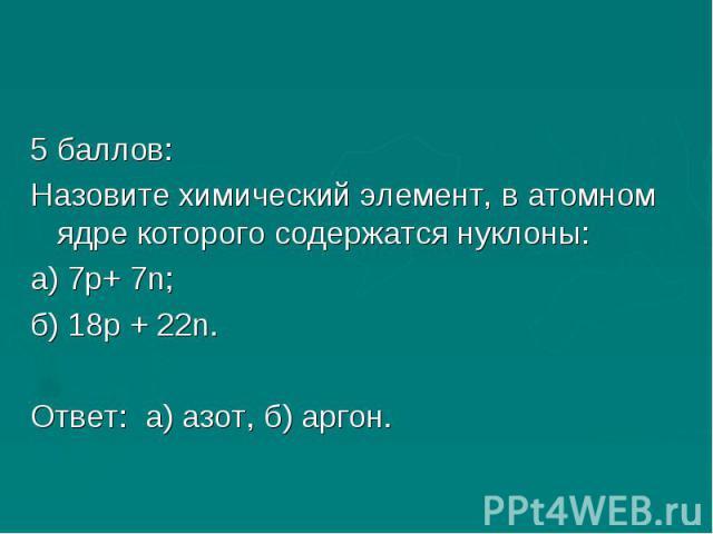 5 баллов:Назовите химический элемент, в атомном ядре которого содержатся нуклоны:а) 7р+ 7n;б) 18р + 22n.Ответ: а) азот, б) аргон.