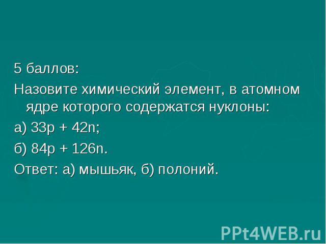 5 баллов:Назовите химический элемент, в атомном ядре которого содержатся нуклоны:а) 33р + 42n;б) 84р + 126n.Ответ: а) мышьяк, б) полоний.