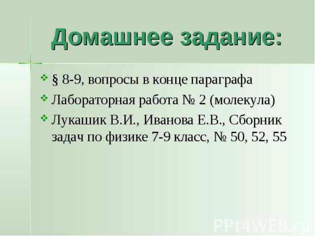 Домашнее задание: § 8-9, вопросы в конце параграфаЛабораторная работа № 2 (молекула)Лукашик В.И., Иванова Е.В., Сборник задач по физике 7-9 класс, № 50, 52, 55