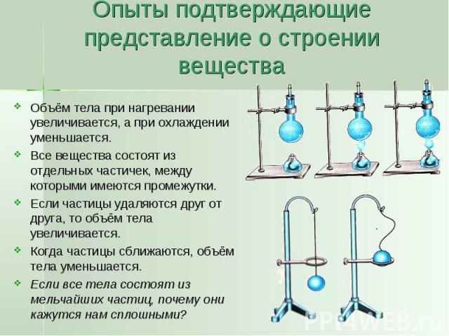 Опыты подтверждающие представление о строении вещества Объём тела при нагревании увеличивается, а при охлаждении уменьшается.Все вещества состоят из отдельных частичек, между которыми имеются промежутки.Если частицы удаляются друг от друга, то объём…