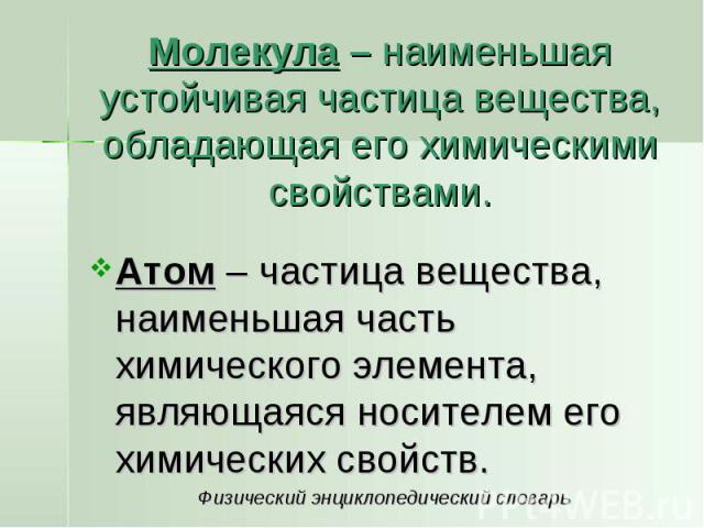 Молекула – наименьшая устойчивая частица вещества, обладающая его химическими свойствами. Атом – частица вещества, наименьшая часть химического элемента, являющаяся носителем его химических свойств. Физический энциклопедический словарь