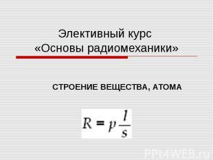 Элективный курс «Основы радиомеханики» СТРОЕНИЕ ВЕЩЕСТВА, АТОМА