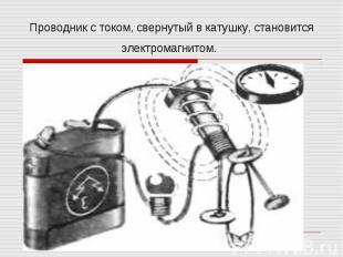 Проводник с током, свернутый в катушку, становится электромагнитом.