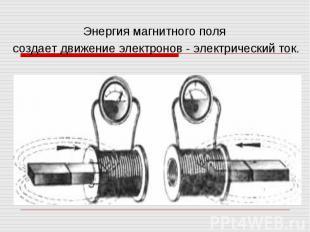Энергия магнитного поля создает движение электронов - электрический ток.