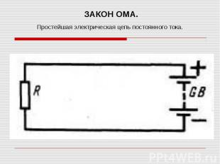 ЗАКОН ОМА.Простейшая электрическая цепь постоянного тока.