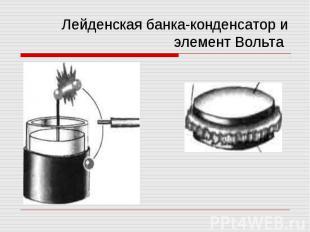 Лейденская банка-конденсатор и элемент Вольта