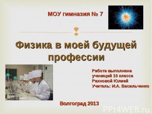 МОУ гимназия № 7 Физика в моей будущей профессии Работа выполненаученицей 10 кла