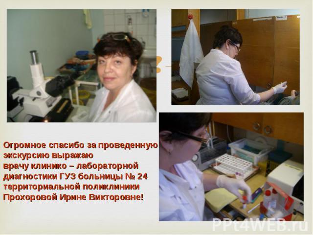Огромное спасибо за проведеннуюэкскурсию выражаюврачу клинико – лабораторной диагностики ГУЗ больницы № 24 территориальной поликлиникиПрохоровой Ирине Викторовне!