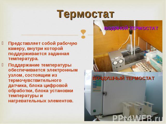Представляет собой рабочую камеру, внутри которой поддерживается заданная температура. Поддержание температуры обеспечивается электронным узлом, состоящим из термочувствительного датчика, блока цифровой обработки, блока установки температуры и нагре…