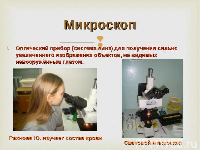 Микроскоп Оптический прибор (система линз) для получения сильно увеличенного изображения объектов, не видимых невооружённым глазом. Рахнова Ю. изучает состав крови