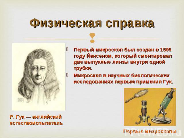 Физическая справка Первый микроскоп был создан в 1595 году Йансеном, который смонтировал две выпуклые линзы внутри одной трубки.Микроскоп в научных биологических исследованиях первым применил Гук. Р. Гук — английский естествоиспытатель Первые микроскопы