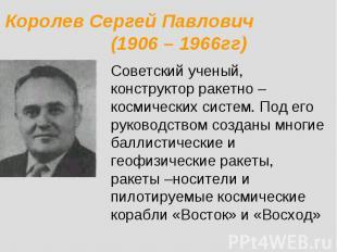 Королев Сергей Павлович (1906 – 1966гг) Советский ученый, конструктор ракетно –