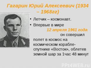 Гагарин Юрий Алексеевич (1934 – 1968гг) Летчик – космонавт.Впервые в мире 12 апр