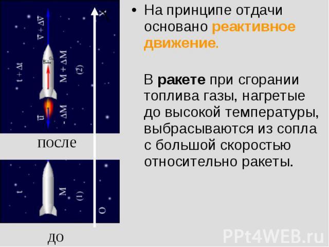 На принципе отдачи основано реактивное движение. В ракете при сгорании топлива газы, нагретые до высокой температуры, выбрасываются из сопла с большой скоростью относительно ракеты.