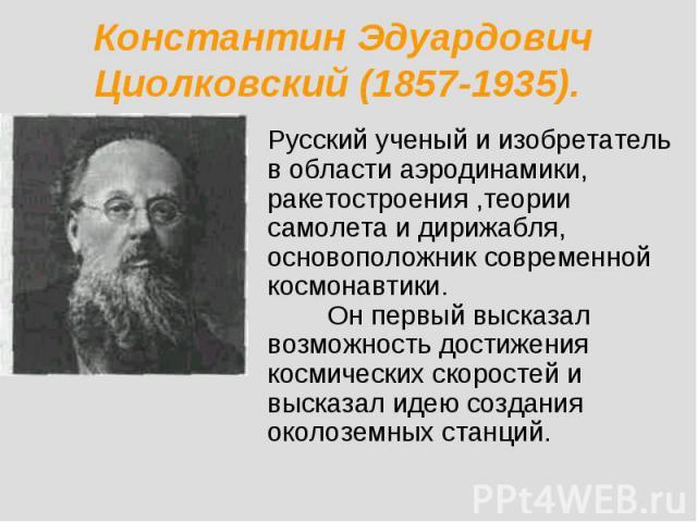 Константин Эдуардович Циолковский (1857-1935). Русский ученый и изобретатель в области аэродинамики, ракетостроения ,теории самолета и дирижабля, основоположник современной космонавтики. Он первый высказал возможность достижения космических скоросте…