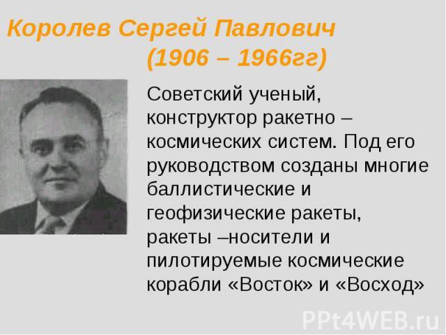 Королев Сергей Павлович (1906 – 1966гг) Советский ученый, конструктор ракетно – космических систем. Под его руководством созданы многие баллистические и геофизические ракеты, ракеты –носители и пилотируемые космические корабли «Восток» и «Восход»