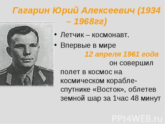 Гагарин Юрий Алексеевич (1934 – 1968гг) Летчик – космонавт.Впервые в мире 12 апреля 1961 года он совершил полет в космос на космическом корабле-спутнике «Восток», облетев земной шар за 1час 48 минут
