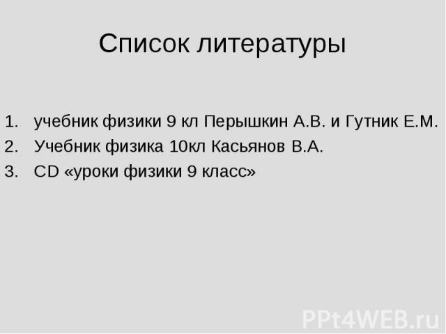 Список литературы учебник физики 9 кл Перышкин А.В. и Гутник Е.М.Учебник физика 10кл Касьянов В.А.СD «уроки физики 9 класс»