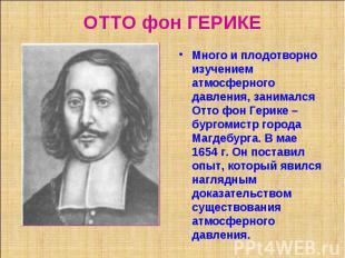 ОТТО фон ГЕРИКЕ Много и плодотворно изучением атмосферного давления, занимался О