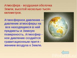 Атмосфера - воздушная оболочка Земли, высотой несколько тысяч километров.Атмосфе