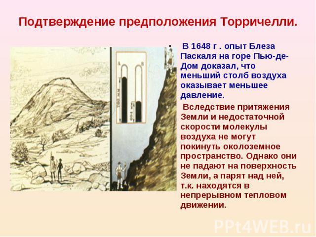 Подтверждение предположения Торричелли. В 1648 г . опыт Блеза Паскаля на горе Пью-де-Дом доказал, что меньший столб воздуха оказывает меньшее давление. Вследствие притяжения Земли и недостаточной скорости молекулы воздуха не могут покинуть околоземн…