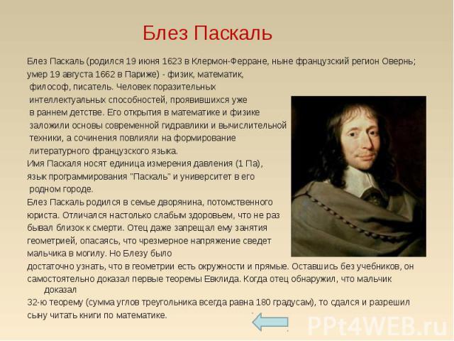 Блез Паскаль (родился 19 июня 1623 в Клермон-Ферране, ныне французский регион Овернь;умер 19 августа 1662 в Париже) - физик, математик, философ, писатель. Человек поразительных интеллектуальных способностей, проявившихся уже в раннем детстве. Его от…