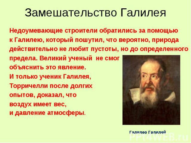 Замешательство Галилея Недоумевающие строители обратились за помощью к Галилею, который пошутил, что вероятно, природадействительно не любит пустоты, но до определенногопредела. Великий ученый не смог объяснить это явление.И только ученик Галилея,То…