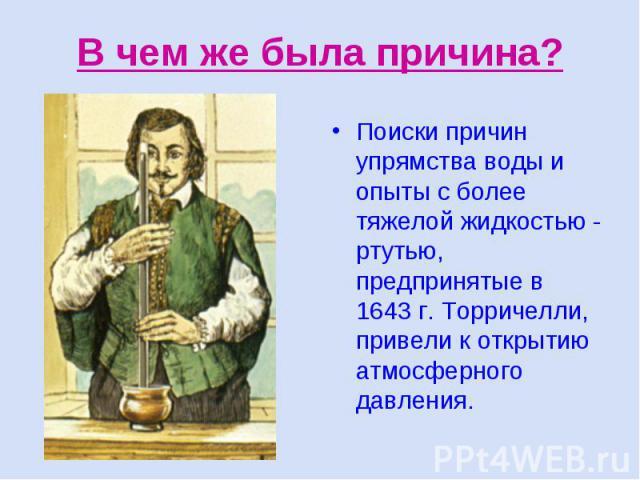 В чем же была причина? Поиски причин упрямства воды и опыты с более тяжелой жидкостью - ртутью, предпринятые в 1643 г. Торричелли, привели к открытию атмосферного давления.