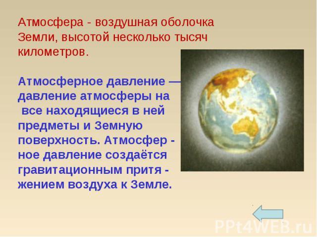 Атмосфера - воздушная оболочка Земли, высотой несколько тысяч километров.Атмосферное давление — давление атмосферы на все находящиеся в ней предметы и Земную поверхность. Атмосфер -ное давление создаётся гравитационным притя - жением воздуха к Земле.