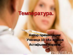 Температура.Автор презентации:Ученица 10 «А» классаАстафьева Марина.