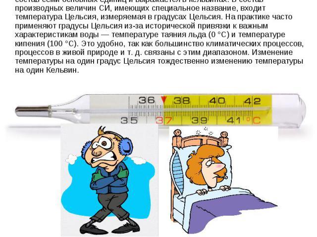 ВМеждународной системе единиц (СИ)термодинамическая температура входит в состав семи основных единиц и выражается вкельвинах. В состав производных величин СИ, имеющих специальное название, входит температураЦельсия, измеряемая вградусах Цельсия…