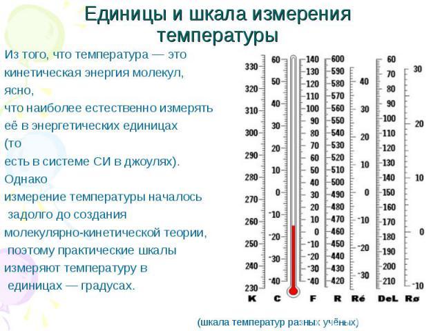 Единицы и шкала измерения температуры Из того, что температура— это кинетическая энергия молекул, ясно, что наиболее естественно измерять её в энергетических единицах (то есть в системеСИвджоулях). Однако измерение температуры началось задолго д…