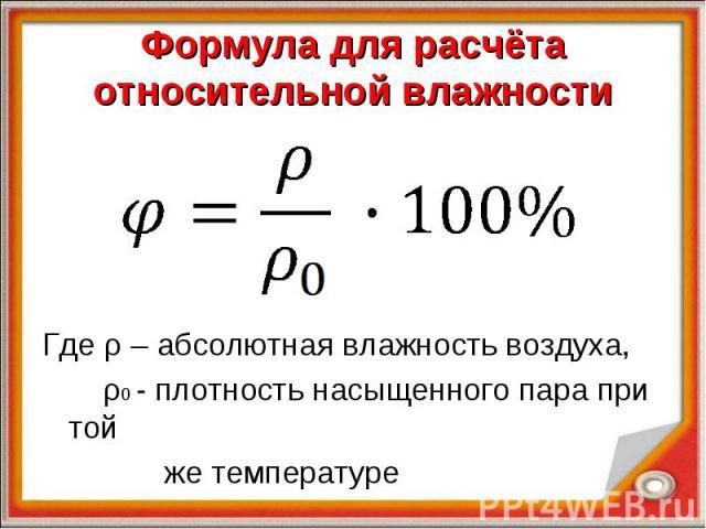 Формула для расчёта относительной влажности Где ρ – абсолютная влажность воздуха, ρ0 - плотность насыщенного пара при той же температуре