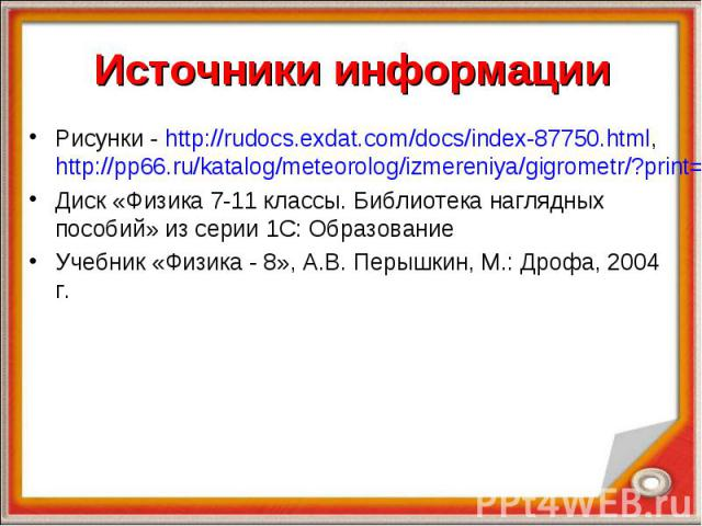 Источники информации Рисунки - http://rudocs.exdat.com/docs/index-87750.html, http://pp66.ru/katalog/meteorolog/izmereniya/gigrometr/?print=1Диск «Физика 7-11 классы. Библиотека наглядных пособий» из серии 1С: ОбразованиеУчебник «Физика - 8», А.В. П…