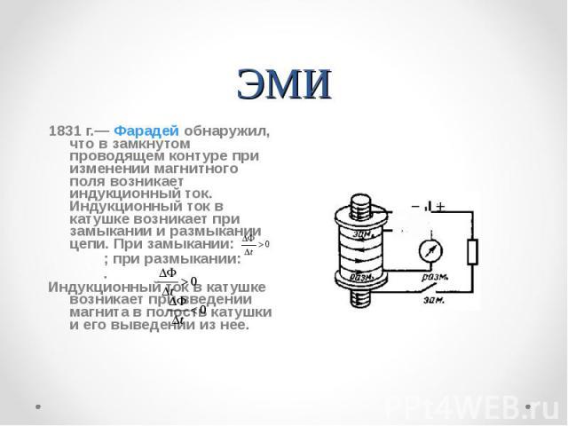 ЭМИ 1831 г.— Фарадей обнаружил, что в замкнутом проводящем контуре при изменении магнитного поля возникает индукционный ток. Индукционный ток в катушке возникает при замыкании и размыкании цепи. При замыкании: ; при размыкании: .Инду…