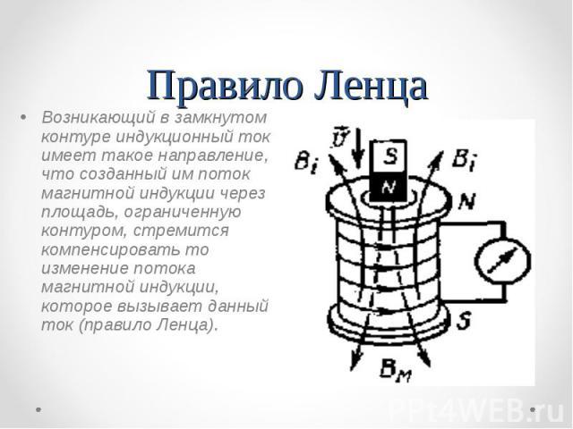 Правило Ленца Возникающий в замкнутом контуре индукционный ток имеет такое направление, что созданный им поток магнитной индукции через площадь, ограниченную контуром, стремится компенсировать то изменение потока магнитной индукции, которое вызывает…