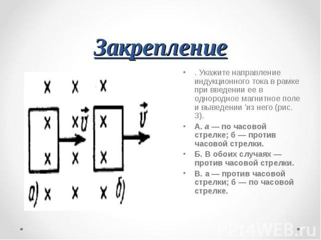 Закрепление . Укажите направление индукционного тока в рамке при введении ее в однородное магнитное поле и выведении 'из него (рис. 3).А. а — по часовой стрелке; б — против часовой стрелки.Б. В обоих случаях — против часовой стрелки.В. а — против ча…