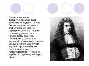 Одним из опытов французского физика и изобретателя Дени Папена было создание вак