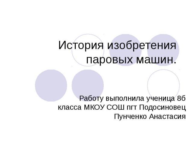 История изобретения паровых машин Работу выполнила ученица 8б класса МКОУ СОШ пгт Подосиновец Пунченко Анастасия