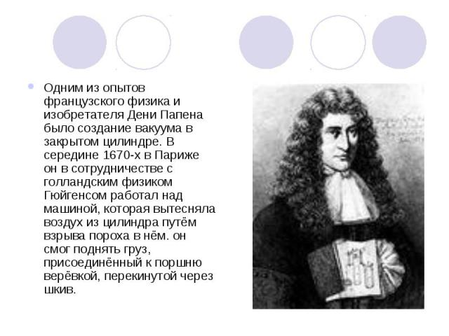 Одним из опытов французского физика и изобретателя Дени Папена было создание вакуума в закрытом цилиндре. В середине 1670-х в Париже он в сотрудничестве с голландским физиком Гюйгенсом работал над машиной, которая вытесняла воздух из цилиндра путём …