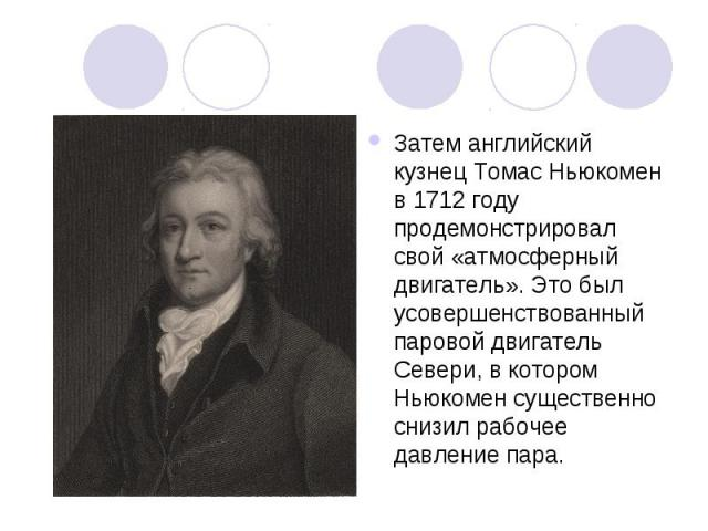 Затем английский кузнец Томас Ньюкомен в 1712 году продемонстрировал свой «атмосферный двигатель». Это был усовершенствованный паровой двигатель Севери, в котором Ньюкомен существенно снизил рабочее давление пара.