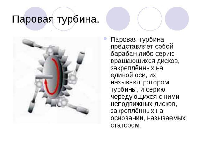 Паровая турбина. Паровая турбина представляет собой барабан либо серию вращающихся дисков, закреплённых на единой оси, их называют ротором турбины, и серию чередующихся с ними неподвижных дисков, закреплённых на основании, называемых статором.