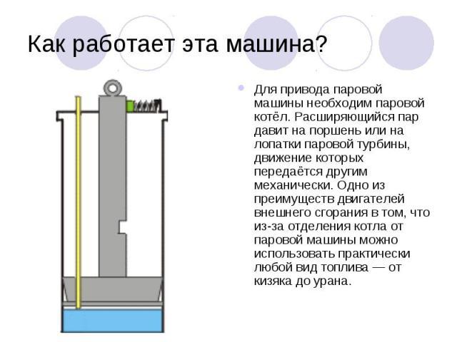 Как работает эта машина? Для привода паровой машины необходим паровой котёл. Расширяющийся пар давит на поршень или на лопатки паровой турбины, движение которых передаётся другим механически. Одно из преимуществ двигателей внешнего сгорания в том, ч…