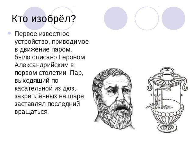 Кто изобрёл? Первое известное устройство, приводимое в движение паром, было описано Героном Александрийским в первом столетии. Пар, выходящий по касательной из дюз, закреплённых на шаре, заставлял последний вращаться.