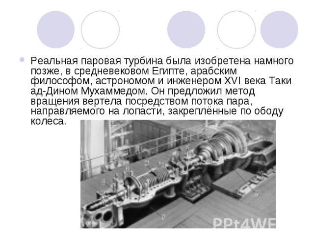 Реальная паровая турбина была изобретена намного позже, в средневековом Египте, арабским философом, астрономом и инженером XVI века Таки ад-Дином Мухаммедом. Он предложил метод вращения вертела посредством потока пара, направляемого на лопасти, закр…