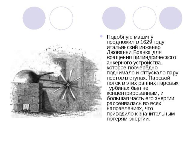 Подобную машину предложил в 1629году итальянский инженер Джованни Бранка для вращения цилиндрического анкерного устройства, которое поочерёдно поднимало и отпускало пару пестов в ступах. Паровой поток в этих ранних паровых турбинах был не концентри…