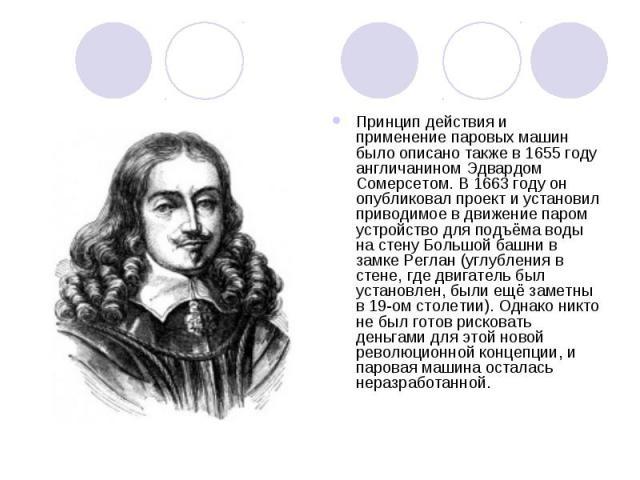 Принцип действия и применение паровых машин было описано также в 1655году англичанином Эдвардом Сомерсетом. В 1663году он опубликовал проект и установил приводимое в движение паром устройство для подъёма воды на стену Большой башни в замке Реглан …