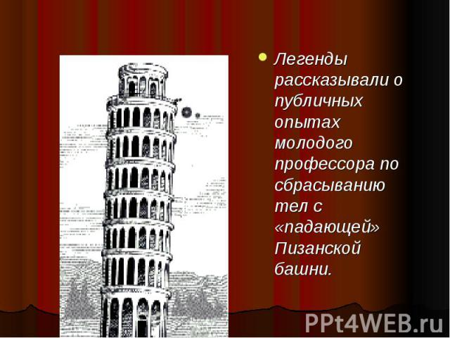 Легенды рассказывали о публичных опытах молодого профессора по сбрасыванию тел с «падающей» Пизанской башни.