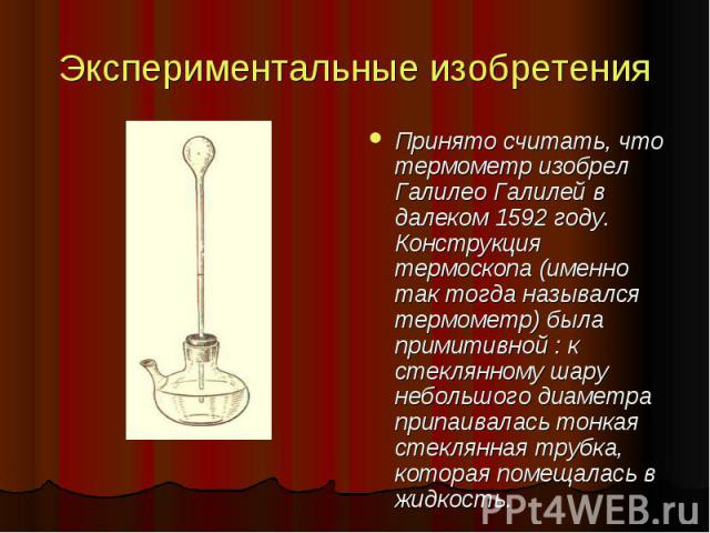 Экспериментальные изобретения Принято считать, что термометр изобрел Галилео Галилей в далеком 1592 году. Конструкция термоскопа (именно так тогда назывался термометр) была примитивной : к стеклянному шару небольшого диаметра припаивалась тонкая сте…