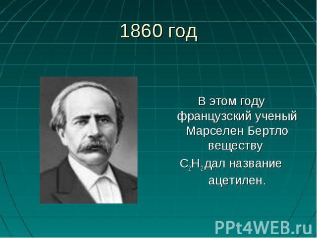1860 год В этом году французский ученый Марселен Бертло веществу С2Н 2 дал название ацетилен.